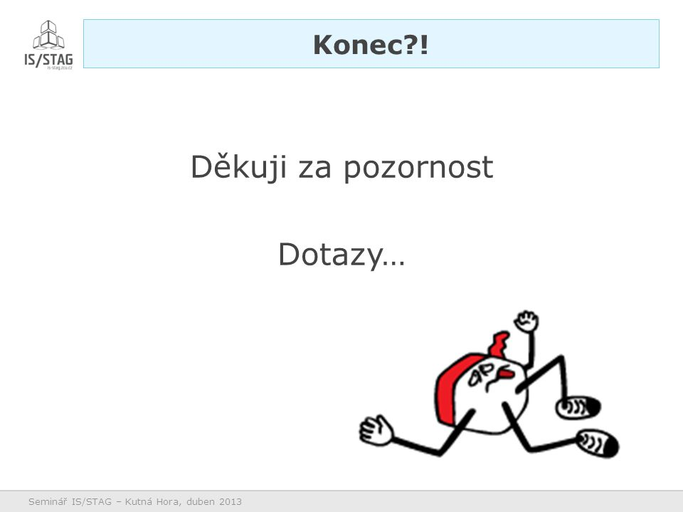 Děkuji za pozornost Dotazy… Konec?! Seminář IS/STAG – Kutná Hora, duben 2013