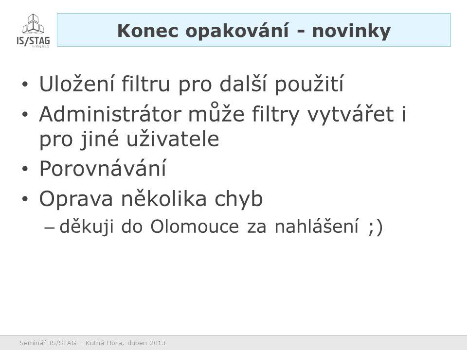 Uložení filtru pro další použití Administrátor může filtry vytvářet i pro jiné uživatele Porovnávání Oprava několika chyb – děkuji do Olomouce za nahlášení ;) Seminář IS/STAG – Kutná Hora, duben 2013 Konec opakování - novinky