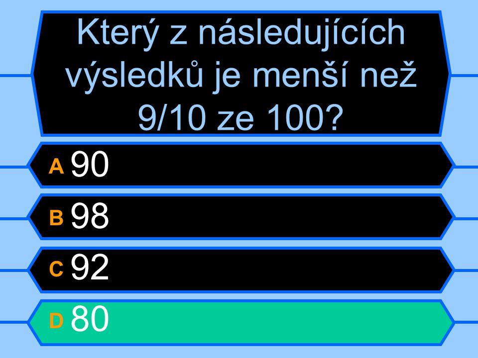 Který z následujících výsledků je menší než 9/10 ze 100? A 90 B 98 C 92 D 80