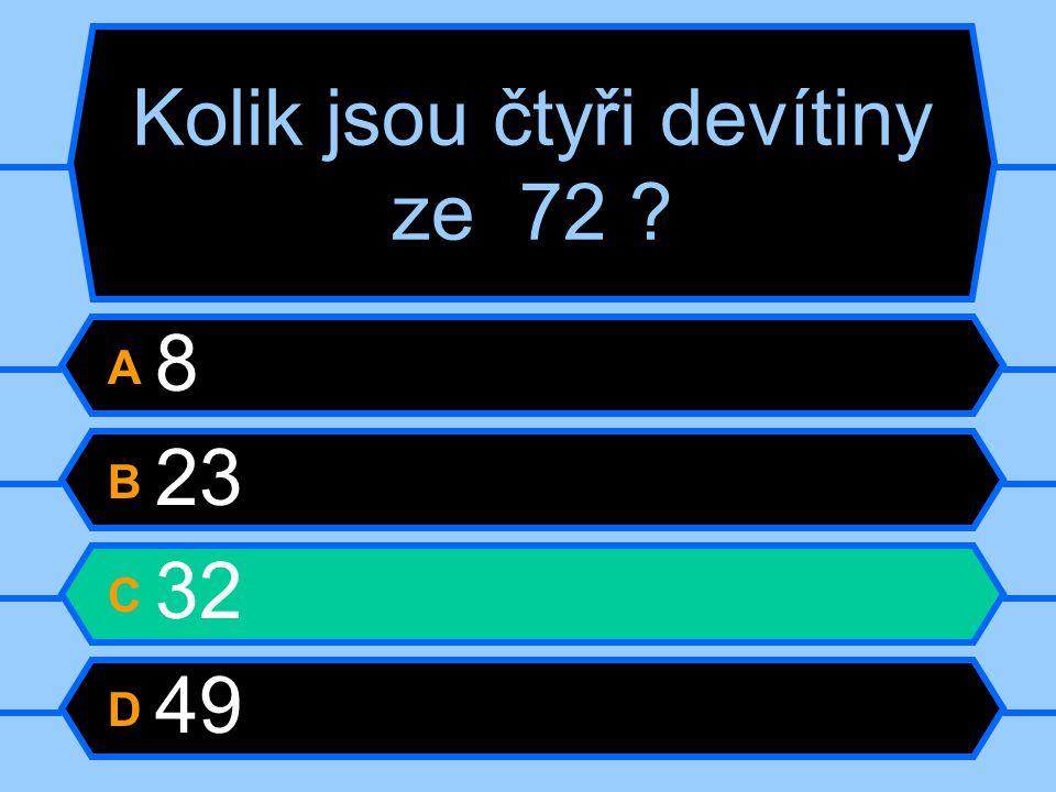 Kolik jsou čtyři devítiny ze 72 ? A 8 B 23 C 32 D 49