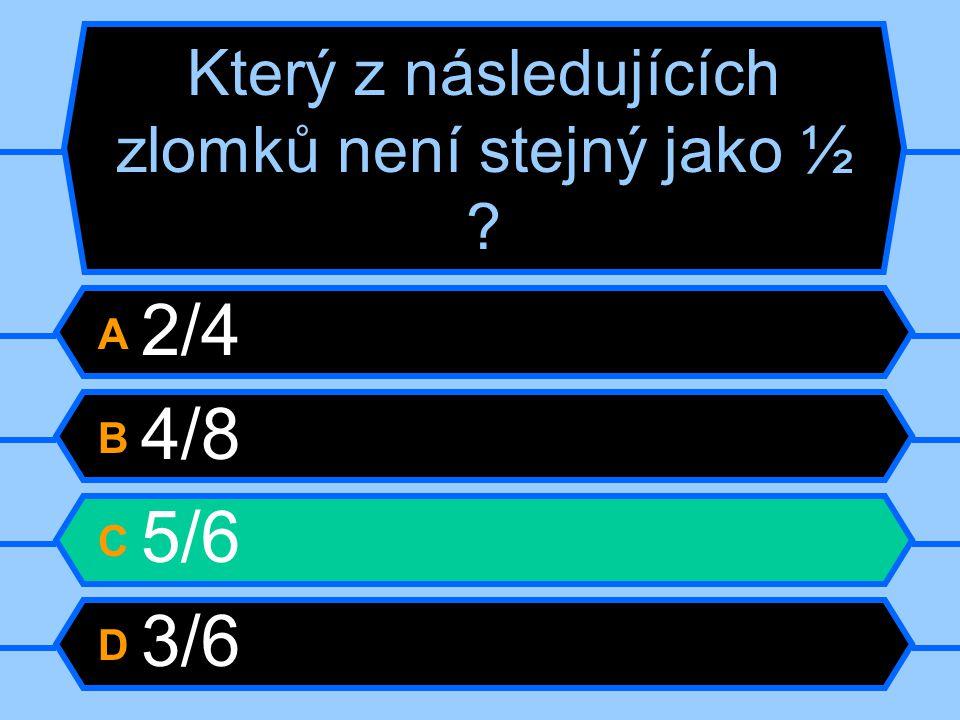 Který z následujících zlomků není stejný jako ½ ? A 2/4 B 4/8 C 5/6 D 3/6