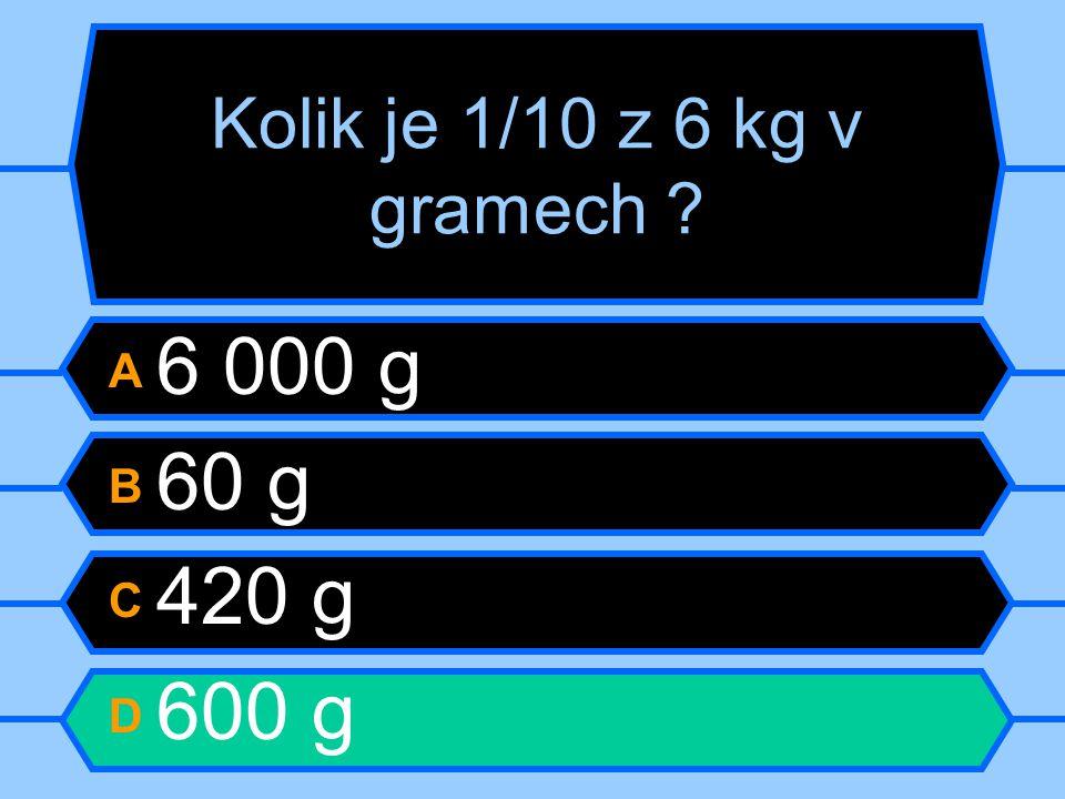 Kolik je 1/10 z 6 kg v gramech ? A 6 000 g B 60 g C 420 g D 600 g