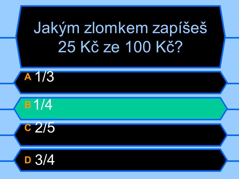 Jakým zlomkem zapíšeš 25 Kč ze 100 Kč? A 1/3 B 1/4 C 2/5 D 3/4