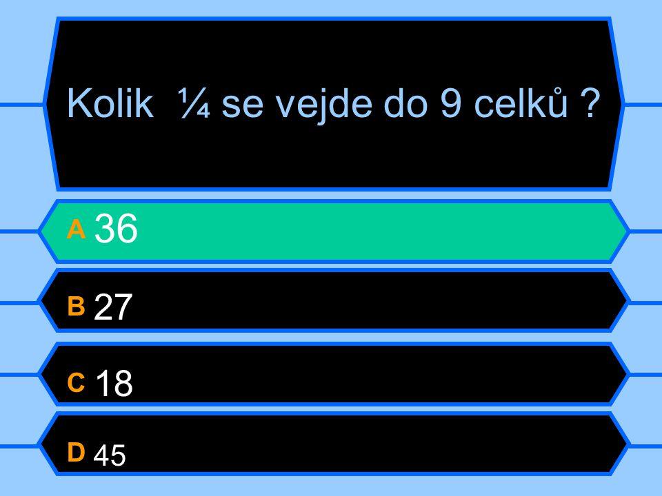 Kolik ¼ se vejde do 9 celků ? A 36 B 27 C 18 D 45