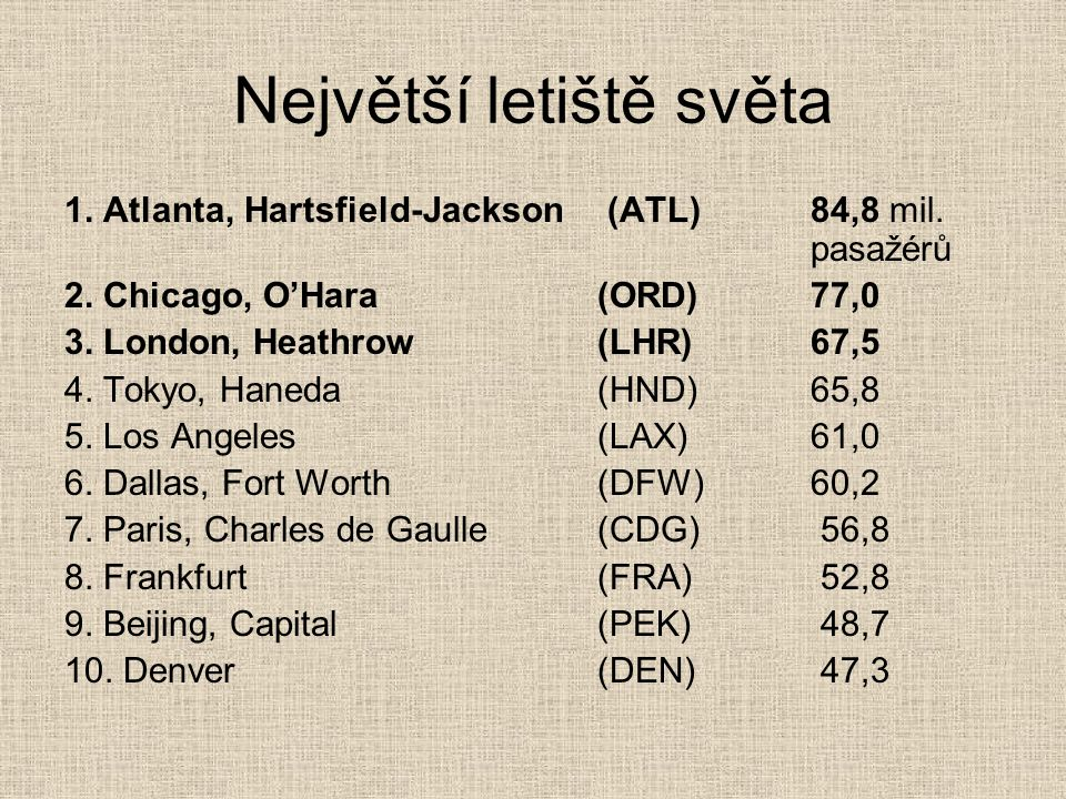 Největší letiště světa 1. Atlanta, Hartsfield-Jackson (ATL)84,8 mil. pasažérů 2. Chicago, O'Hara(ORD)77,0 3. London, Heathrow(LHR)67,5 4. Tokyo, Haned