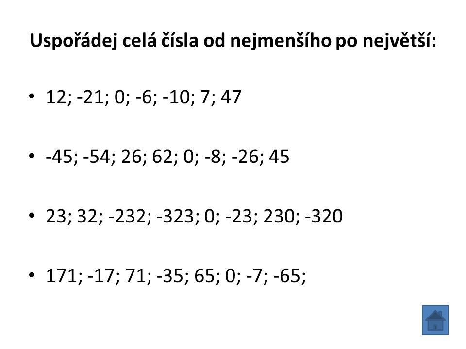 Uspořádej celá čísla od nejmenšího po největší: 12; -21; 0; -6; -10; 7; 47 -45; -54; 26; 62; 0; -8; -26; 45 23; 32; -232; -323; 0; -23; 230; -320 171;