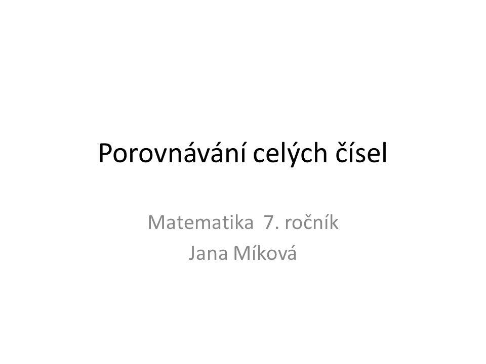 Porovnávání celých čísel Matematika 7. ročník Jana Míková