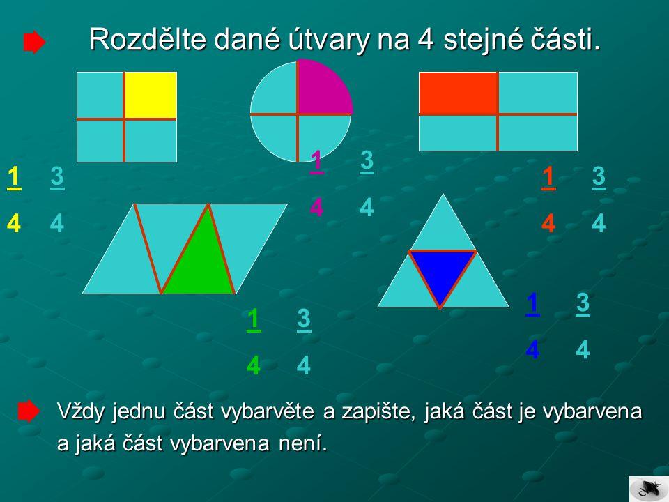 Rozdělte dané útvary na 4 stejné části. Vždy jednu část vybarvěte a zapište, jaká část je vybarvena a jaká část vybarvena není. 1 3 4 1 3 4 1 3 4 1 3