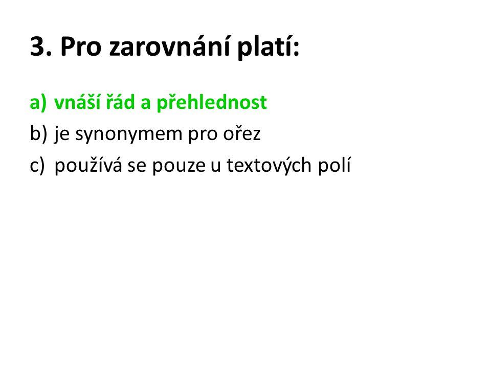 3. Pro zarovnání platí: a)vnáší řád a přehlednost b)je synonymem pro ořez c)používá se pouze u textových polí