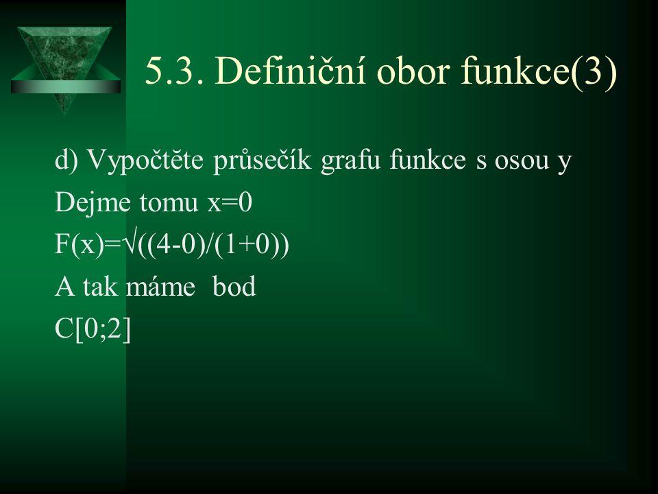 5.3. Definiční obor funkce(3) d) Vypočtĕte průsečík grafu funkce s osou y Dejme tomu x=0 F(x)=√((4-0)/(1+0)) A tak máme bod C[0;2]