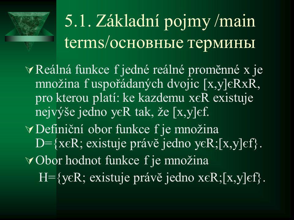 5.1. Základní pojmy /main terms/основные термины  Reálná funkce f jedné reálné promĕnné x je množina f uspořádaných dvojic [x,y]єRxR, pro kterou plat