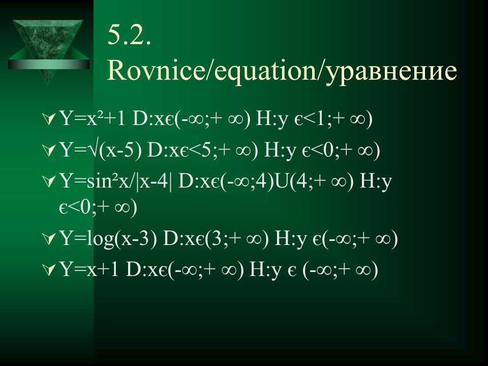 5.2. Rovnice/equation/уравнение  Y=x²+1 D:xє(-∞;+ ∞) H:y є<1;+ ∞)  Y=√(x-5) D:xє<5;+ ∞) H:y є<0;+ ∞)  Y=sin²x/|x-4| D:xє(-∞;4)U(4;+ ∞) H:y є<0;+ ∞)