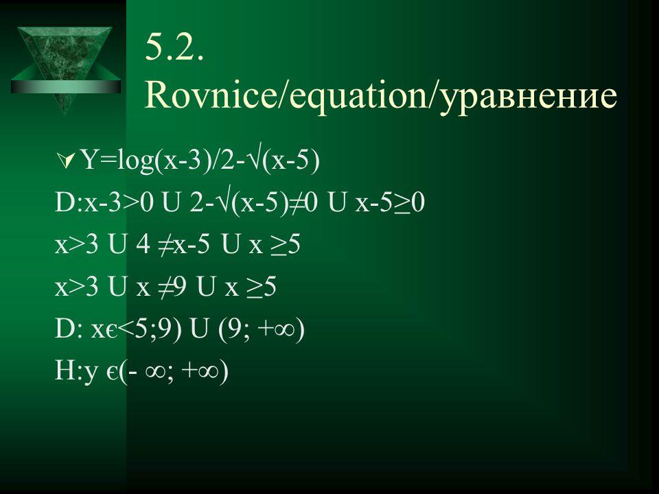 5.2. Rovnice/equation/уравнение  Y=log(x-3)/2-√(x-5) D:x-3>0 U 2-√(x-5)≠0 U x-5≥0 x>3 U 4 ≠x-5 U x ≥5 x>3 U x ≠9 U x ≥5 D: xє<5;9) U (9; +∞) H:y є(-