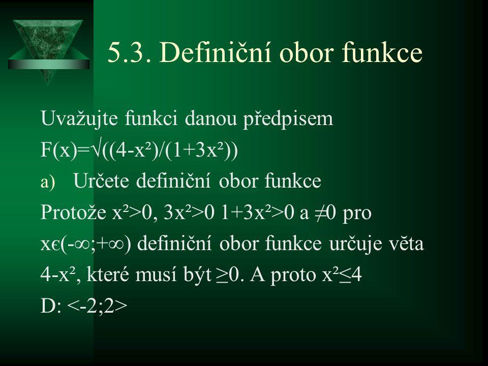 5.3. Definiční obor funkce Uvažujte funkci danou předpisem F(x)=√((4-x²)/(1+3x²)) a) Určete definiční obor funkce Protože x²>0, 3x²>0 1+3x²>0 a ≠0 pro