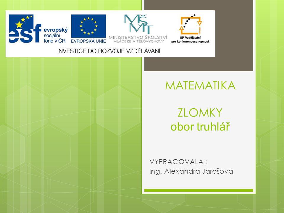 MATEMATIKA ZLOMKY obor truhlář VYPRACOVALA : Ing. Alexandra Jarošová