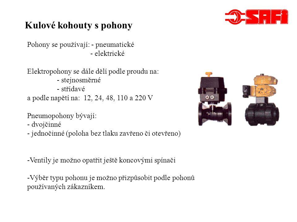Kulové kohouty s pohony Pohony se používají: - pneumatické - elektrické Elektropohony se dále dělí podle proudu na: - stejnosměrné - střídavé a podle napětí na: 12, 24, 48, 110 a 220 V Pneumopohony bývají: - dvojčinné - jednočinné (poloha bez tlaku zavřeno či otevřeno) -Ventily je možno opatřit ještě koncovými spínači -Výběr typu pohonu je možno přizpůsobit podle pohonů používaných zákazníkem.