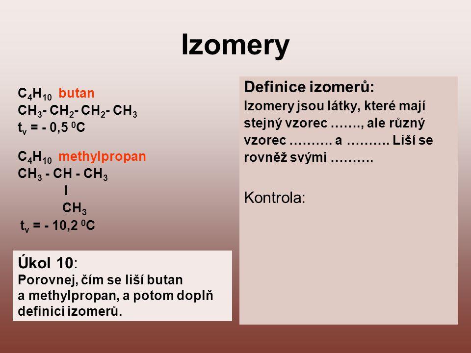 Izomery C 4 H 10 butan CH 3 - CH 2 - CH 2 - CH 3 t v = - 0,5 0 C C 4 H 10 methylpropan CH 3 - CH - CH 3 I CH 3 t v = - 10,2 0 C Definice izomerů: Izom