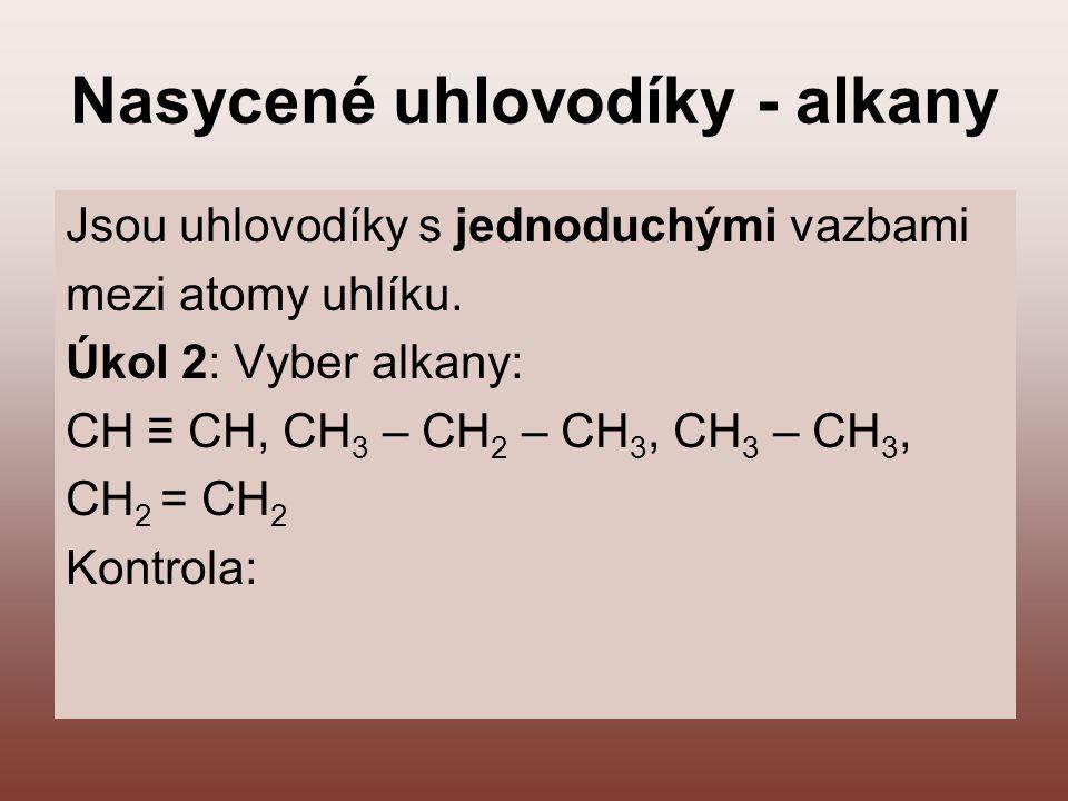 Nasycené uhlovodíky - alkany Jsou uhlovodíky s jednoduchými vazbami mezi atomy uhlíku. Úkol 2: Vyber alkany: CH ≡ CH, CH 3 – CH 2 – CH 3, CH 3 – CH 3,