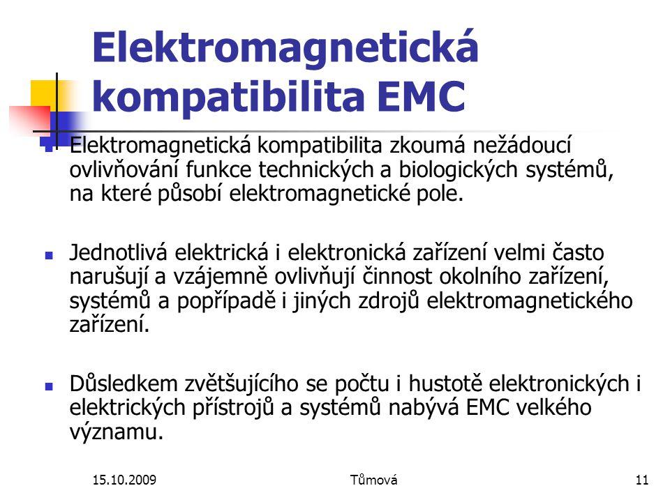 15.10.2009Tůmová11 Elektromagnetická kompatibilita EMC Elektromagnetická kompatibilita zkoumá nežádoucí ovlivňování funkce technických a biologických systémů, na které působí elektromagnetické pole.