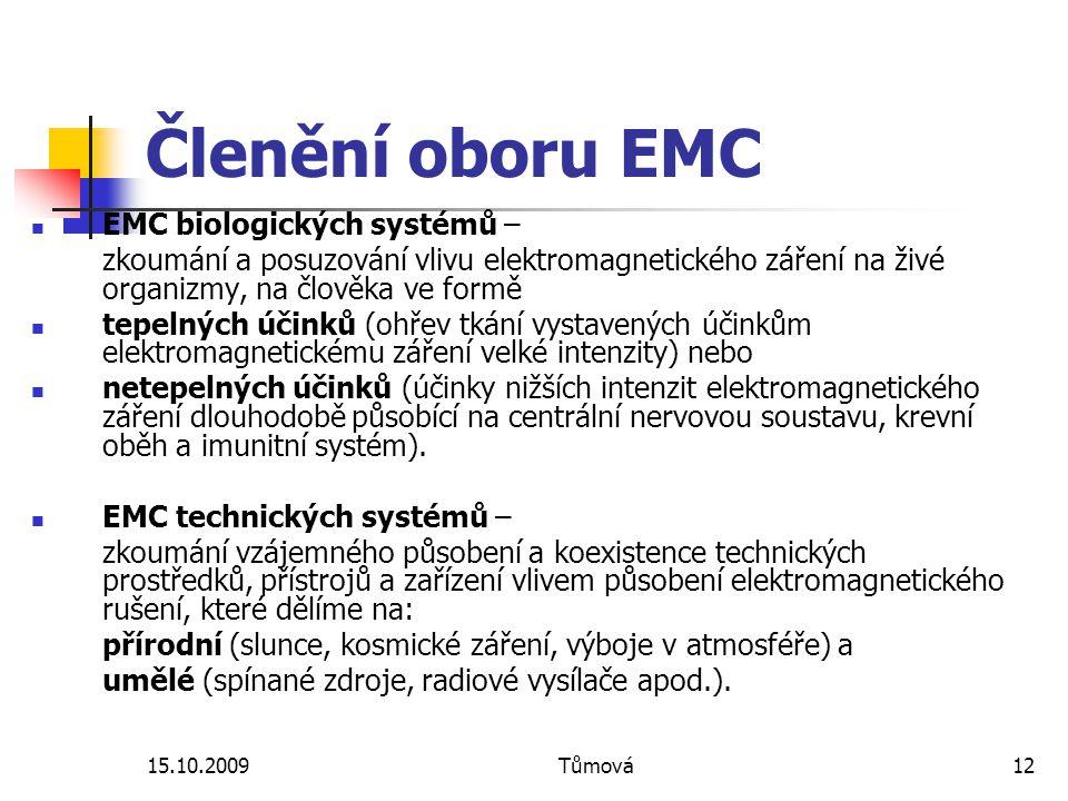 15.10.2009Tůmová12 Členění oboru EMC EMC biologických systémů – zkoumání a posuzování vlivu elektromagnetického záření na živé organizmy, na člověka ve formě tepelných účinků (ohřev tkání vystavených účinkům elektromagnetickému záření velké intenzity) nebo netepelných účinků (účinky nižších intenzit elektromagnetického záření dlouhodobě působící na centrální nervovou soustavu, krevní oběh a imunitní systém).