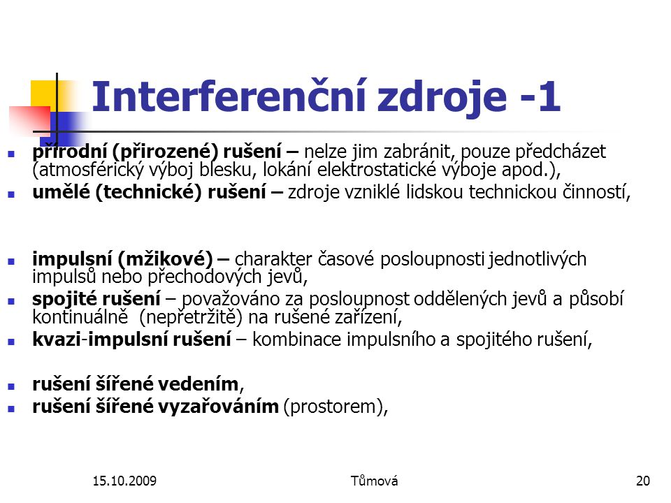 15.10.2009Tůmová20 Interferenční zdroje -1 přírodní (přirozené) rušení – nelze jim zabránit, pouze předcházet (atmosférický výboj blesku, lokání elekt