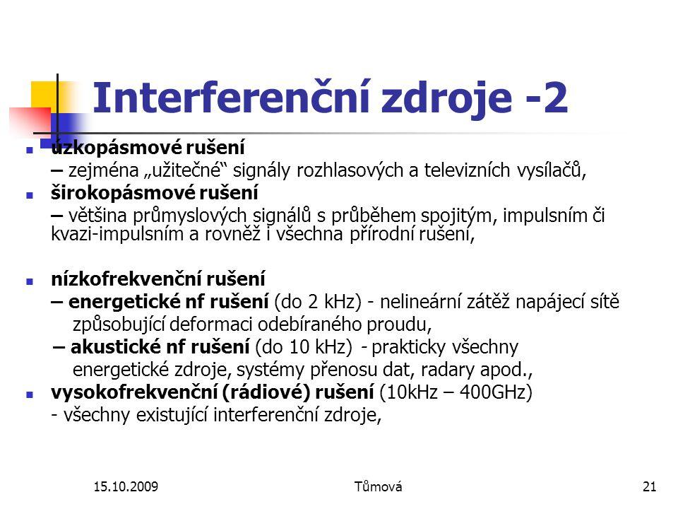 """15.10.2009Tůmová21 Interferenční zdroje -2 úzkopásmové rušení – zejména """"užitečné signály rozhlasových a televizních vysílačů, širokopásmové rušení – většina průmyslových signálů s průběhem spojitým, impulsním či kvazi-impulsním a rovněž i všechna přírodní rušení, nízkofrekvenční rušení – energetické nf rušení (do 2 kHz) - nelineární zátěž napájecí sítě způsobující deformaci odebíraného proudu, – akustické nf rušení (do 10 kHz) - prakticky všechny energetické zdroje, systémy přenosu dat, radary apod., vysokofrekvenční (rádiové) rušení (10kHz – 400GHz) - všechny existující interferenční zdroje,"""