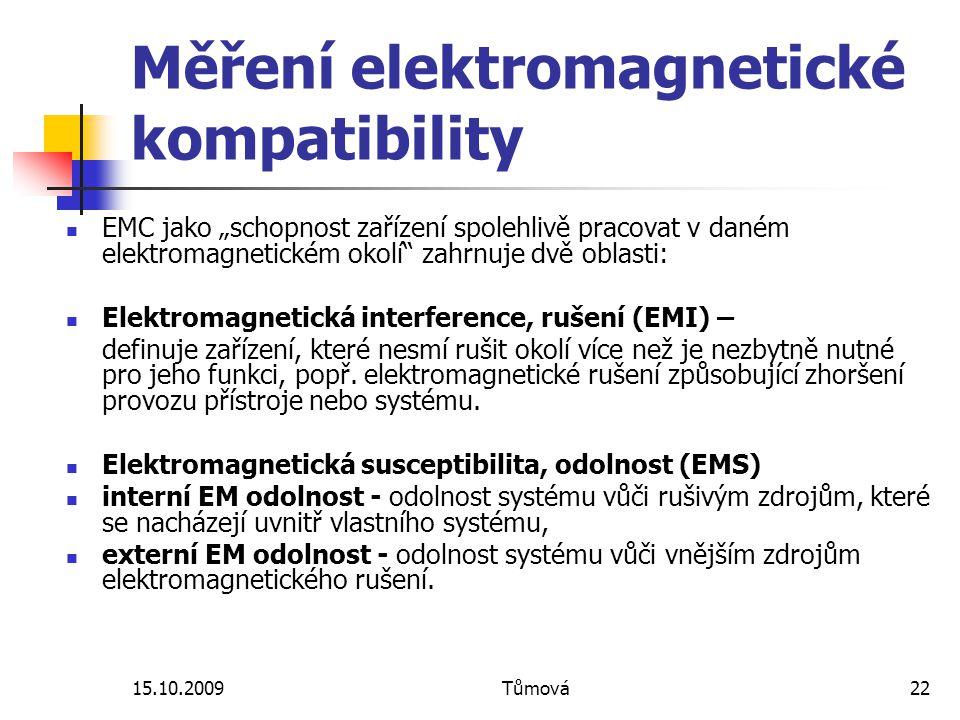"""15.10.2009Tůmová22 Měření elektromagnetické kompatibility EMC jako """"schopnost zařízení spolehlivě pracovat v daném elektromagnetickém okolí zahrnuje dvě oblasti: Elektromagnetická interference, rušení (EMI) – definuje zařízení, které nesmí rušit okolí více než je nezbytně nutné pro jeho funkci, popř."""