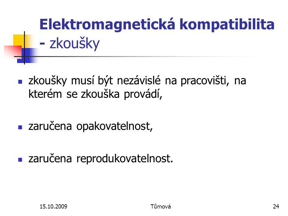 15.10.2009Tůmová24 Elektromagnetická kompatibilita - zkoušky zkoušky musí být nezávislé na pracovišti, na kterém se zkouška provádí, zaručena opakovatelnost, zaručena reprodukovatelnost.
