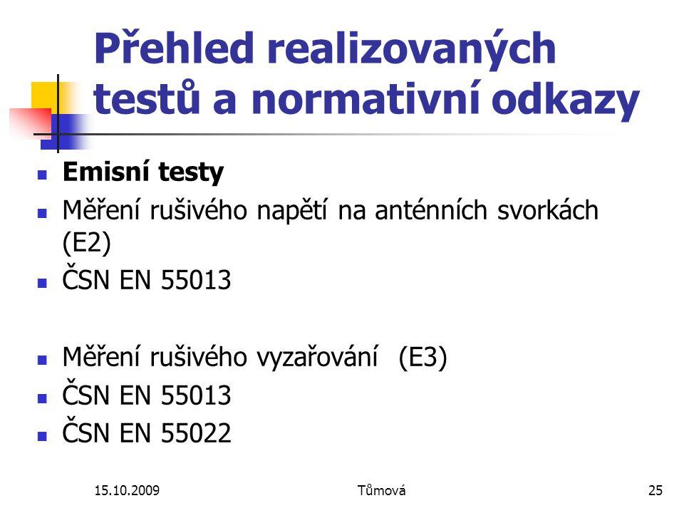 15.10.2009Tůmová25 Přehled realizovaných testů a normativní odkazy Emisní testy Měření rušivého napětí na anténních svorkách (E2) ČSN EN 55013 Měření rušivého vyzařování (E3) ČSN EN 55013 ČSN EN 55022