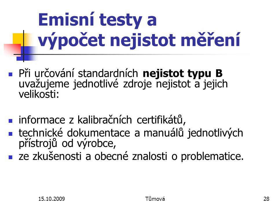 15.10.2009Tůmová28 Emisní testy a výpočet nejistot měření Při určování standardních nejistot typu B uvažujeme jednotlivé zdroje nejistot a jejich velikosti: informace z kalibračních certifikátů, technické dokumentace a manuálů jednotlivých přístrojů od výrobce, ze zkušenosti a obecné znalosti o problematice.