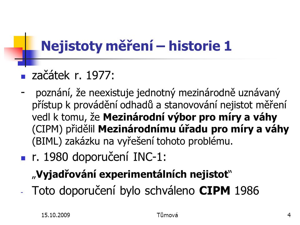 15.10.2009Tůmová4 Nejistoty měření – historie 1 začátek r. 1977: - poznání, že neexistuje jednotný mezinárodně uznávaný přístup k provádění odhadů a s