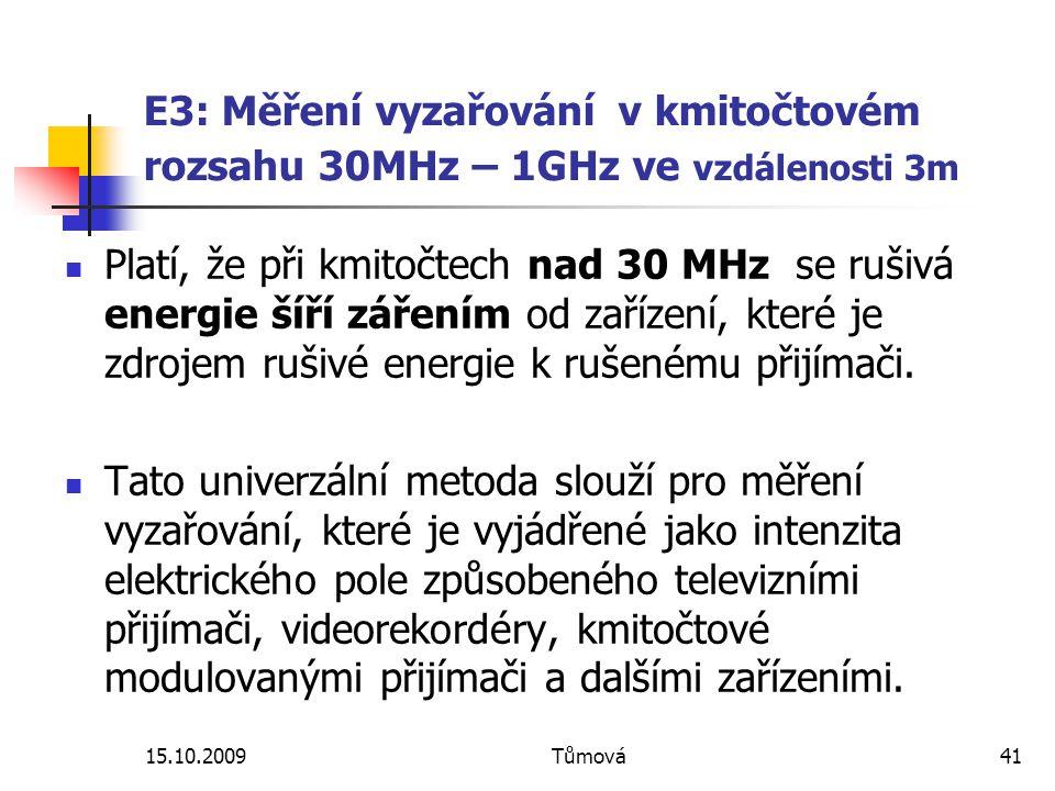 15.10.2009Tůmová41 E3: Měření vyzařování v kmitočtovém rozsahu 30MHz – 1GHz ve vzdálenosti 3m Platí, že při kmitočtech nad 30 MHz se rušivá energie šíří zářením od zařízení, které je zdrojem rušivé energie k rušenému přijímači.