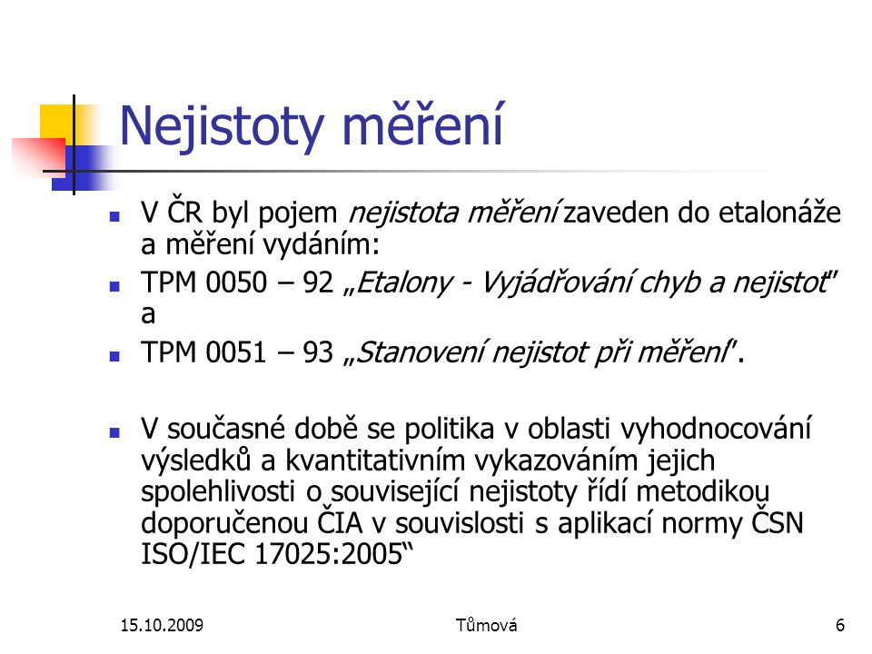 15.10.2009Tůmová7 Nejistoty měření – zdroje definic, používaných termínů a pojmů Vocabulary of Basic and General Terms in Metrology – VIM:1993, společné vydání BIPM, IEC, IFCC, ISO, IUPAC, IUPAP a OIML, v ČR vydané jako ČSN 01 0115:1996 Mezinárodní slovník základních a všeobecných termínů v metrologii (oprava 1:2002) V současné době je 3.vydání VIM, česká verze dokumentu ISO/IEC Guide 99:2007 uvedena jako TNI 010115:2009 Mezinárodní metrologický slovník – Základní a všeobecné pojmy a přidružené termíny
