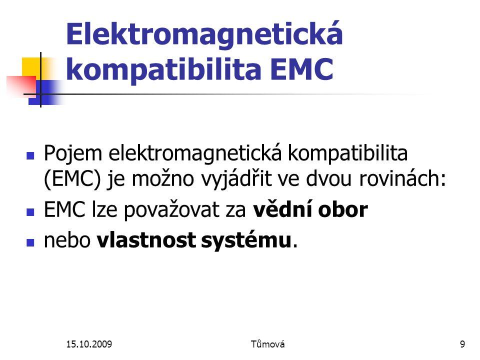 15.10.2009Tůmová9 Elektromagnetická kompatibilita EMC Pojem elektromagnetická kompatibilita (EMC) je možno vyjádřit ve dvou rovinách: EMC lze považovat za vědní obor nebo vlastnost systému.