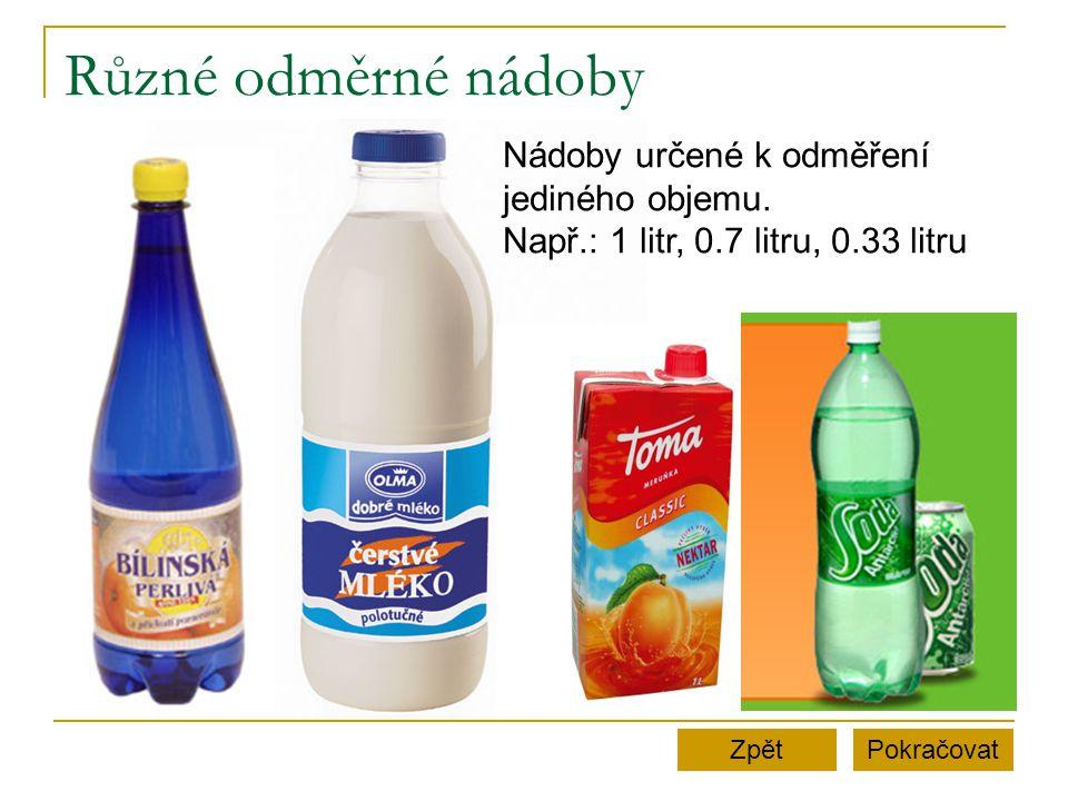Různé odměrné nádoby PokračovatZpět Nádoby určené k odměření jediného objemu. Např.: 1 litr, 0.7 litru, 0.33 litru