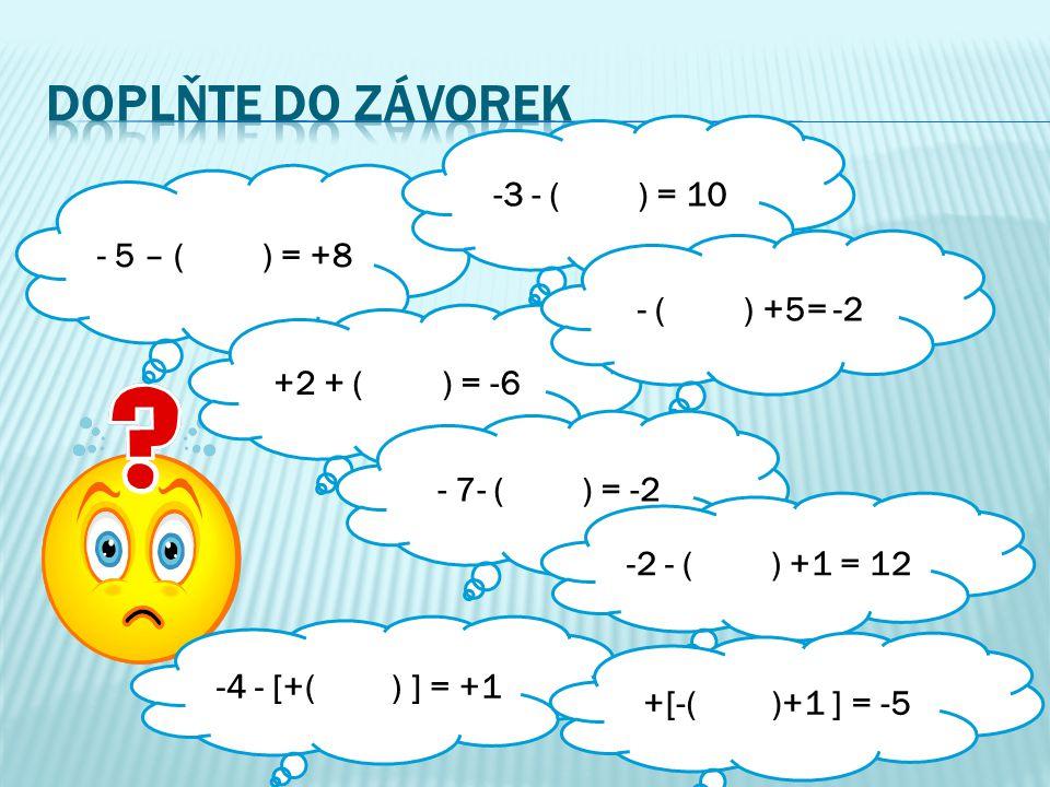 - 5 – ( ) = +8 +2 + ( ) = -6 -3 - ( ) = 10 - ( ) +5= -2 - 7- ( ) = -2 -4 - [+( ) ] = +1 -2 - ( ) +1 = 12 +[-( )+1 ] = -5