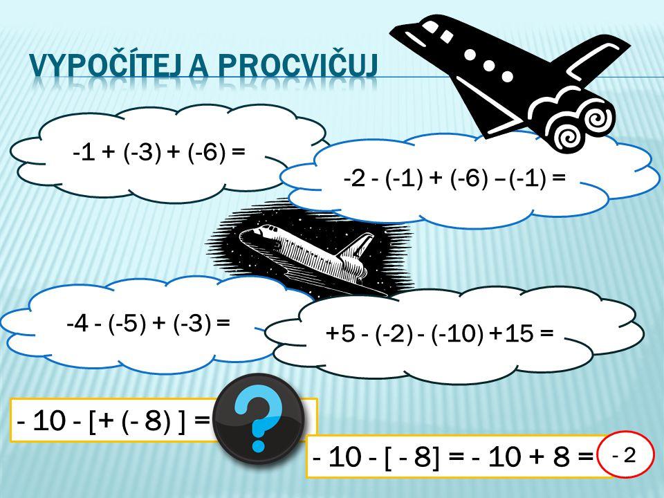 -1 + (-3) + (-6) = -4 - (-5) + (-3) = -2 - (-1) + (-6) –(-1) = +5 - (-2) - (-10) +15 = - 10 - [+ (- 8) ] = - 10 - [ - 8] = - 10 + 8 = - 2