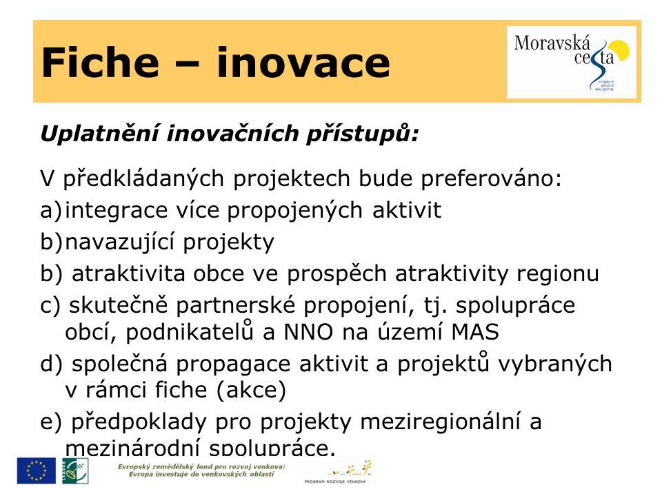 Fiche – inovace Uplatnění inovačních přístupů: V předkládaných projektech bude preferováno: a)integrace více propojených aktivit b)navazující projekty b) atraktivita obce ve prospěch atraktivity regionu c) skutečně partnerské propojení, tj.