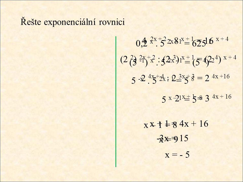 Řešte exponenciální rovnici 4 2x + 2 : 8 x + 1 = 16 x + 4 (2 2 ) 2x + 2 : (2 3 ) x + 1 = (2 4 ) x + 4 2 4x + 4 : 2 3x + 3 = 2 4x +16 2 x + 1 = 3 4x + 16 x + 1 = 4x + 16 -3x = 15 x = - 5 0,2 x.