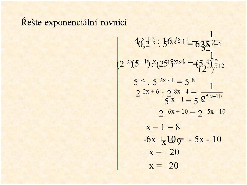 -6x + 10 = - 5x - 10 Řešte exponenciální rovnici 0,2 x. 5 2x - 1 = 625 2 (5 -1 ) x. 5 2x - 1 = (5 4 ) 2 5 -x. 5 2x - 1 = 5 8 5 x – 1 = 5 8 x – 1 = 8 x