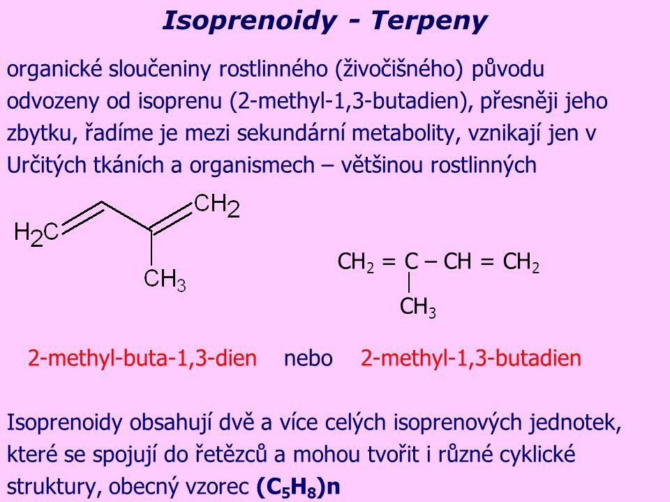organické sloučeniny rostlinného (živočišného) původu odvozeny od isoprenu (2-methyl-1,3-butadien), přesněji jeho zbytku, řadíme je mezi sekundární metabolity, vznikají jen v Určitých tkáních a organismech – většinou rostlinných CH 2 = C – CH = CH 2 2-methyl-buta-1,3-dien nebo 2-methyl-1,3-butadien Isoprenoidy obsahují dvě a více celých isoprenových jednotek, které se spojují do řetězců a mohou tvořit i různé cyklické struktury, obecný vzorec (C 5 H 8 )n CH 3 Isoprenoidy - Terpeny