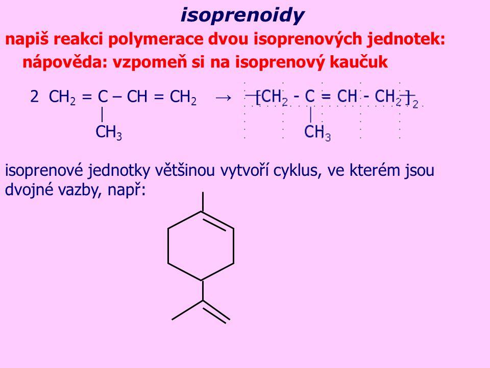 isoprenoidy napiš reakci polymerace dvou isoprenových jednotek: nápověda: vzpomeň si na isoprenový kaučuk 2 CH 2 = C – CH = CH 2 → CH 3 isoprenové jednotky většinou vytvoří cyklus, ve kterém jsou dvojné vazby, např: