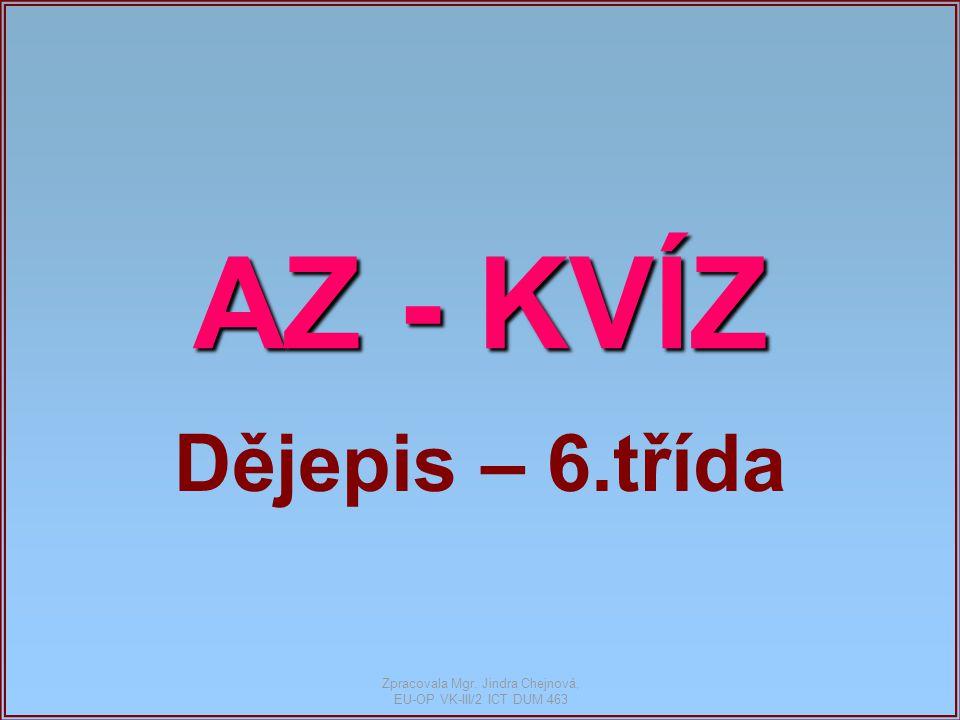 AZ - KVÍZ Dějepis – 6.třída Zpracovala Mgr. Jindra Chejnová, EU-OP VK-III/2 ICT DUM 463