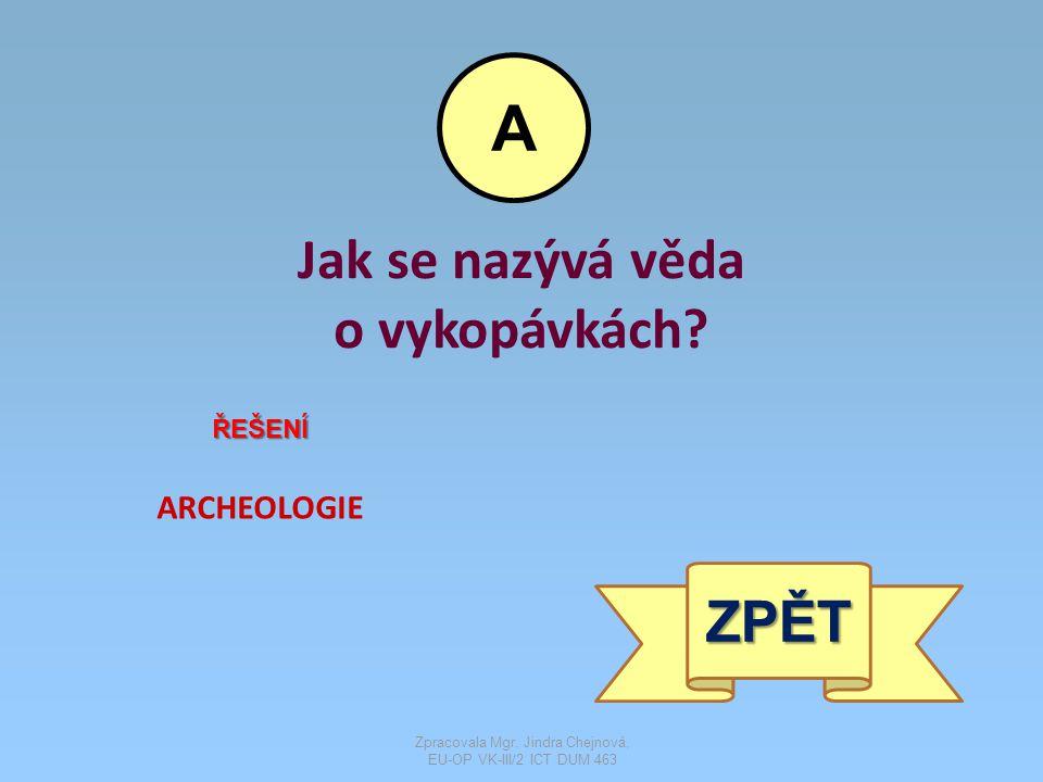 Jak se nazývá věda o vykopávkách.ŘEŠENÍ ARCHEOLOGIE ZPĚT A Zpracovala Mgr.