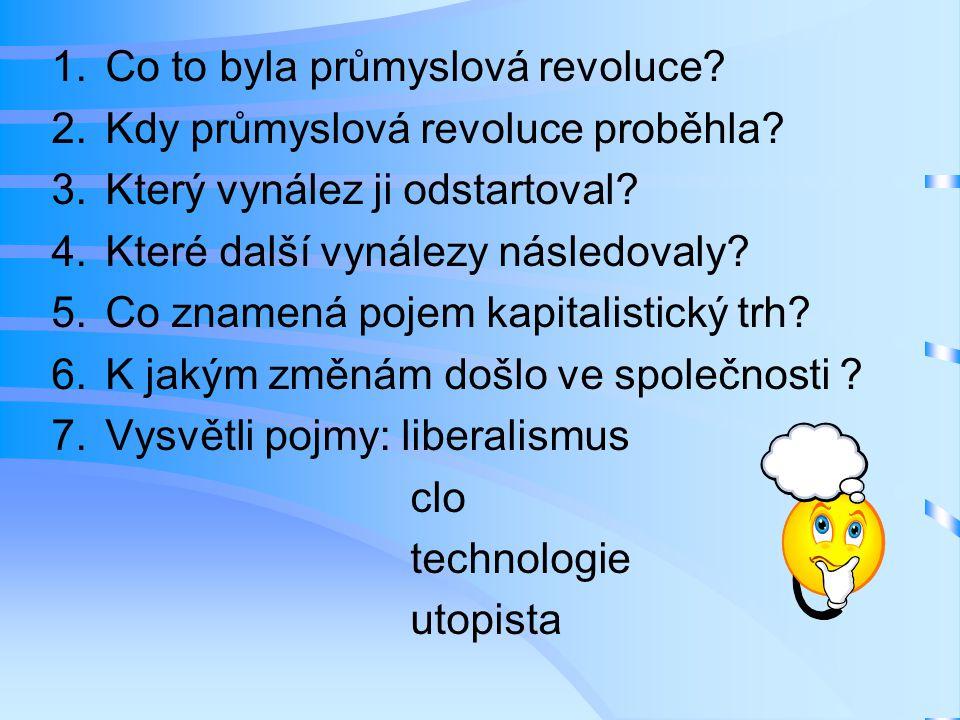 1.Co to byla průmyslová revoluce? 2.Kdy průmyslová revoluce proběhla? 3.Který vynález ji odstartoval? 4.Které další vynálezy následovaly? 5.Co znamená