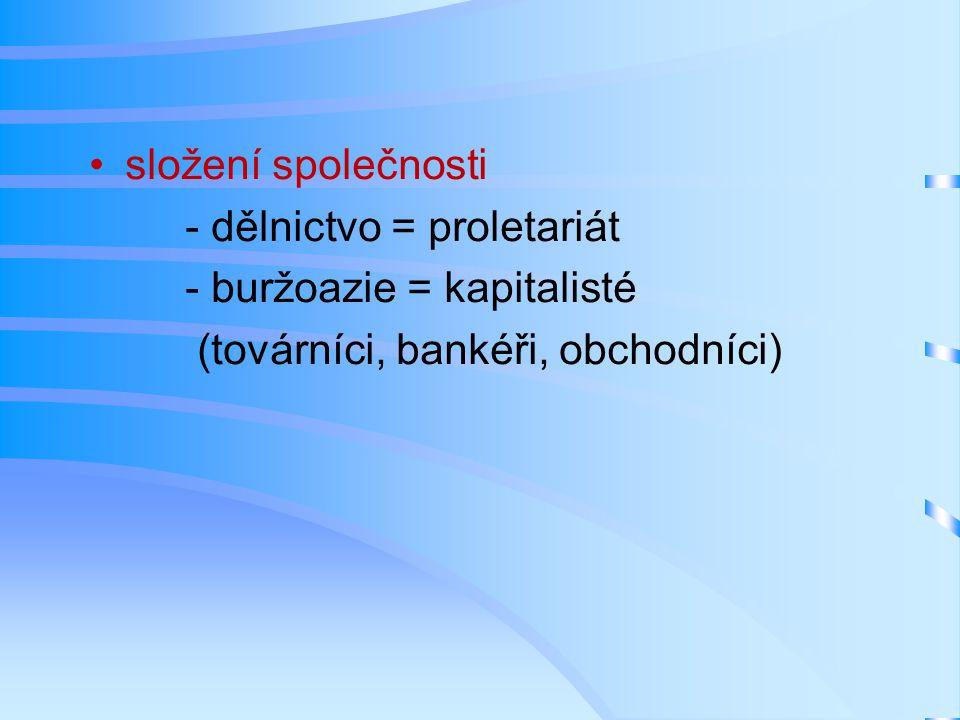 složení společnosti - dělnictvo = proletariát - buržoazie = kapitalisté (továrníci, bankéři, obchodníci)