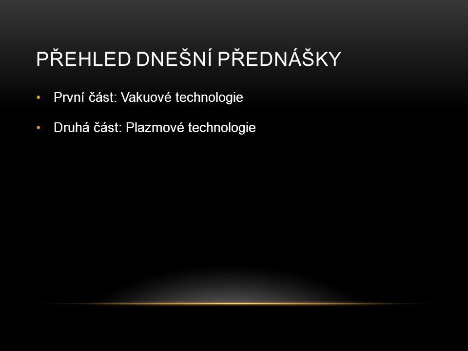 PŘEHLED DNEŠNÍ PŘEDNÁŠKY První část: Vakuové technologie Druhá část: Plazmové technologie