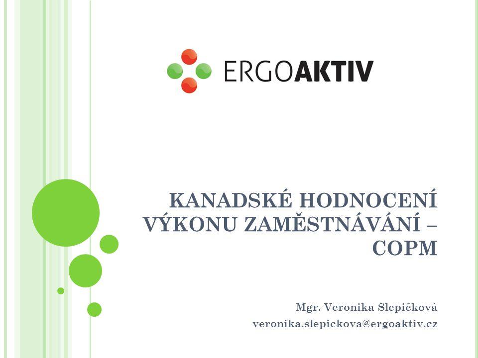 KANADSKÉ HODNOCENÍ VÝKONU ZAMĚSTNÁVÁNÍ – COPM Mgr. Veronika Slepičková veronika.slepickova@ergoaktiv.cz