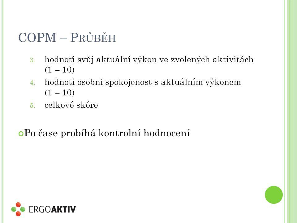COPM – P RŮBĚH 3. hodnotí svůj aktuální výkon ve zvolených aktivitách (1 – 10) 4. hodnotí osobní spokojenost s aktuálním výkonem (1 – 10) 5. celkové s