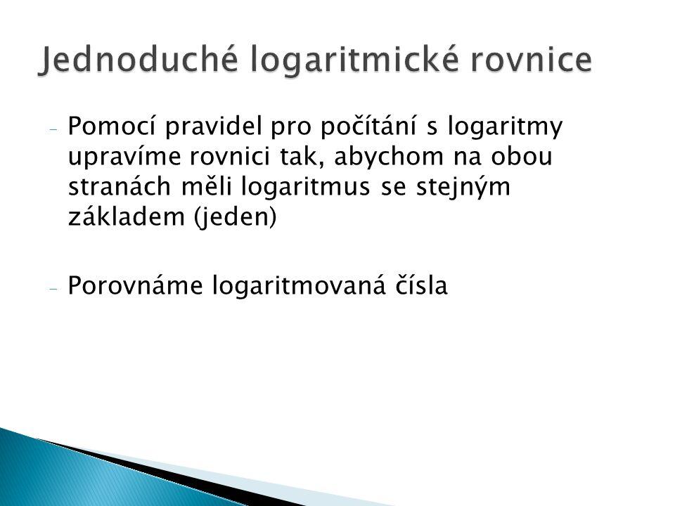 log 7 x = log 7 5 + log 7 4 Podle pravidla o logaritmu součtu: log 7 x = log 7 (5.4) x = 20 log 3 x = log 3 10 – log 3 2 Podle pravidla o logaritmu rozdílu: log 3 x = log 3 (10/2) x = 5 log 3 x = 4.log 3 10 log 3 x = log 3 10 4 x = 10 000